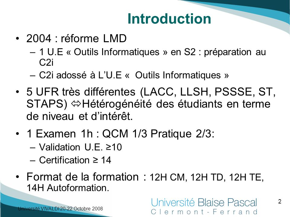 2 Université VIVALDI 20-22 Octobre 2008 Introduction 2004 : réforme LMD –1 U.E « Outils Informatiques » en S2 : préparation au C2i –C2i adossé à L'U.E « Outils Informatiques » 5 UFR très différentes (LACC, LLSH, PSSSE, ST, STAPS)  Hétérogénéité des étudiants en terme de niveau et d'intérêt.