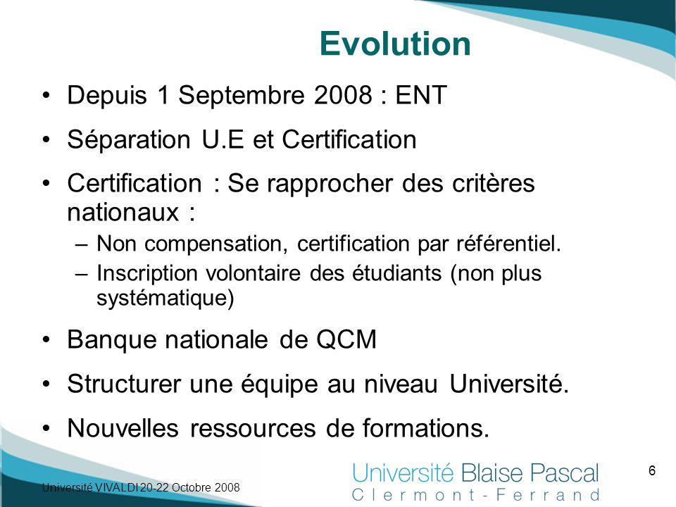 6 Université VIVALDI 20-22 Octobre 2008 Evolution Depuis 1 Septembre 2008 : ENT Séparation U.E et Certification Certification : Se rapprocher des critères nationaux : –Non compensation, certification par référentiel.