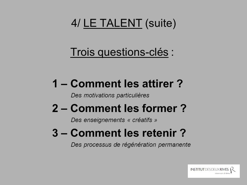 4/ LE TALENT (suite) Trois questions-clés : 1 – Comment les attirer ? Des motivations particulières 2 – Comment les former ? Des enseignements « créat