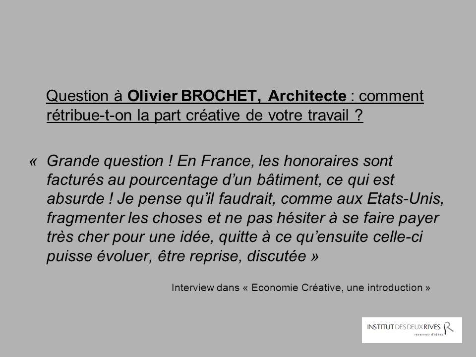 Question à Olivier BROCHET, Architecte : comment rétribue-t-on la part créative de votre travail ? « Grande question ! En France, les honoraires sont