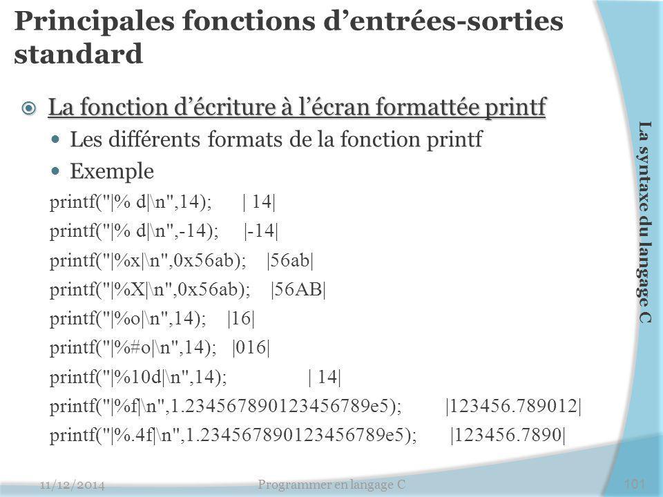 Principales fonctions d'entrées-sorties standard  La fonction d'écriture à l'écran formattée printf Les différents formats de la fonction printf Exemple printf( |% d|\n ,14); | 14| printf( |% d|\n ,-14); |-14| printf( |%x|\n ,0x56ab); |56ab| printf( |%X|\n ,0x56ab); |56AB| printf( |%o|\n ,14); |16| printf( |%#o|\n ,14); |016| printf( |%10d|\n ,14); | 14| printf( |%f|\n ,1.234567890123456789e5); |123456.789012| printf( |%.4f|\n ,1.234567890123456789e5); |123456.7890| 11/12/2014Programmer en langage C101 La syntaxe du langage C