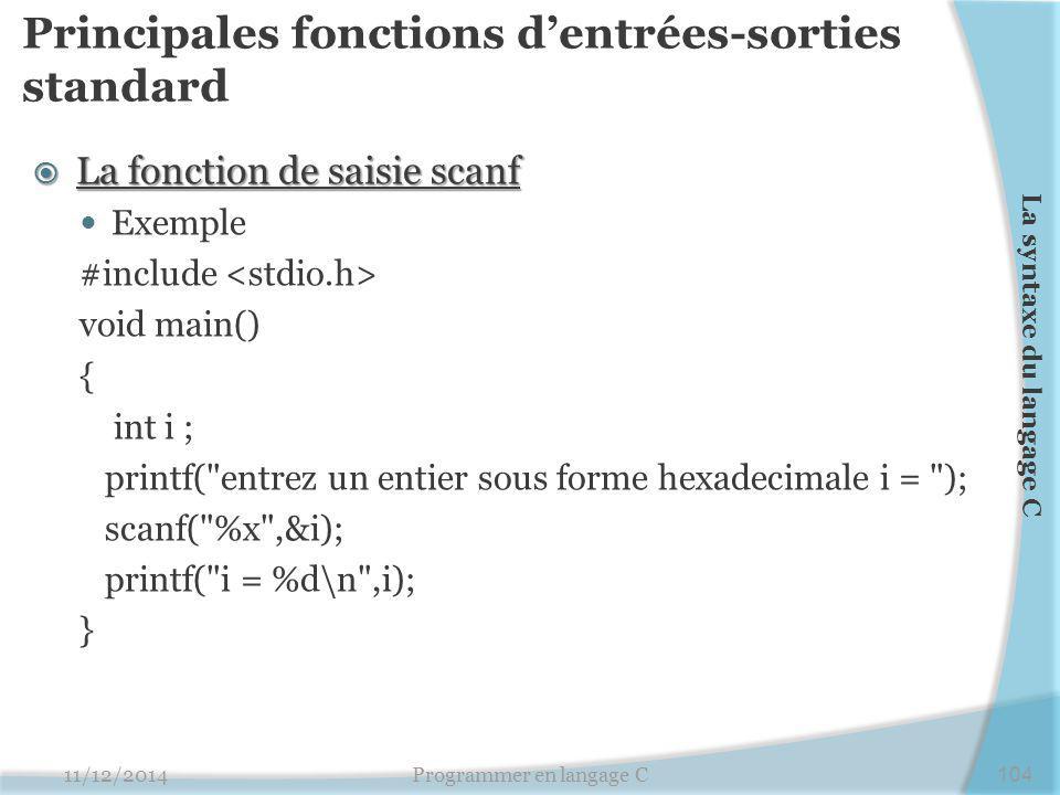 Principales fonctions d'entrées-sorties standard  La fonction de saisie scanf Exemple #include void main() { int i ; printf( entrez un entier sous forme hexadecimale i = ); scanf( %x ,&i); printf( i = %d\n ,i); } 11/12/2014Programmer en langage C104 La syntaxe du langage C