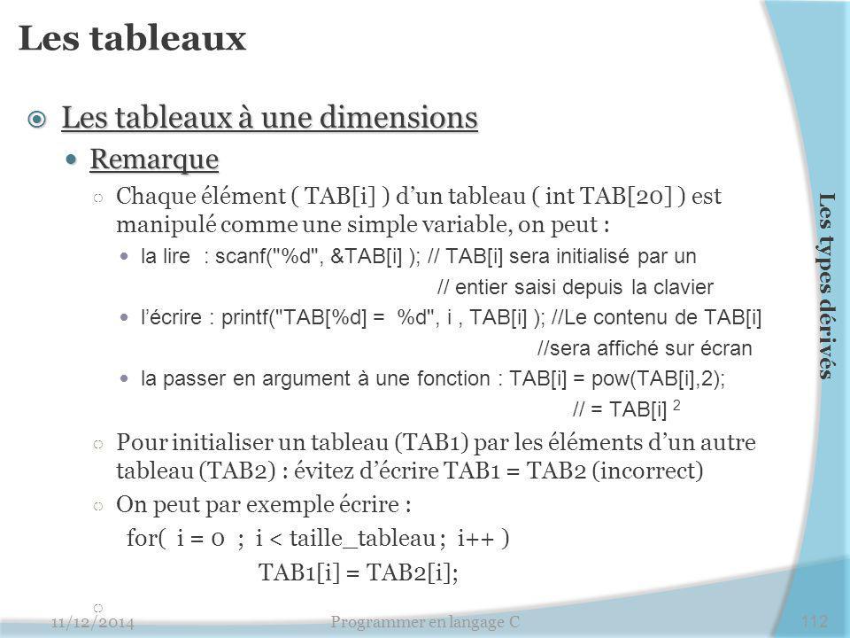 Les tableaux  Les tableaux à une dimensions Remarque Remarque ○ Chaque élément ( TAB[i] ) d'un tableau ( int TAB[20] ) est manipulé comme une simple variable, on peut : la lire : scanf( %d , &TAB[i] ); // TAB[i] sera initialisé par un // entier saisi depuis la clavier l'écrire : printf( TAB[%d] = %d , i, TAB[i] ); //Le contenu de TAB[i] //sera affiché sur écran la passer en argument à une fonction : TAB[i] = pow(TAB[i],2); // = TAB[i] 2 ○ Pour initialiser un tableau (TAB1) par les éléments d'un autre tableau (TAB2) : évitez d'écrire TAB1 = TAB2 (incorrect) ○ On peut par exemple écrire : for( i = 0 ; i < taille_tableau ; i++ ) TAB1[i] = TAB2[i]; 11/12/2014Programmer en langage C112 Les types dérivés