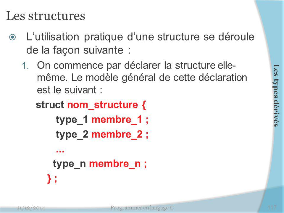 Les structures  L'utilisation pratique d'une structure se déroule de la façon suivante : 1. On commence par déclarer la structure elle- même. Le modè