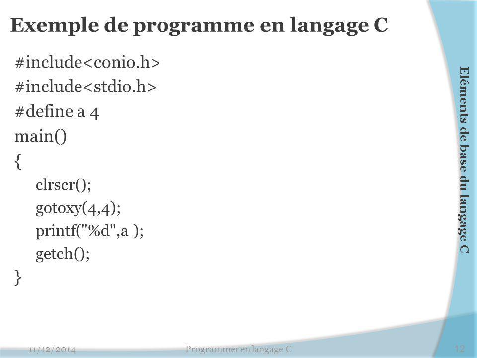 Exemple de programme en langage C #include #define a 4 main() { clrscr(); gotoxy(4,4); printf( %d ,a ); getch(); } 11/12/2014Programmer en langage C12 Eléments de base du langage C