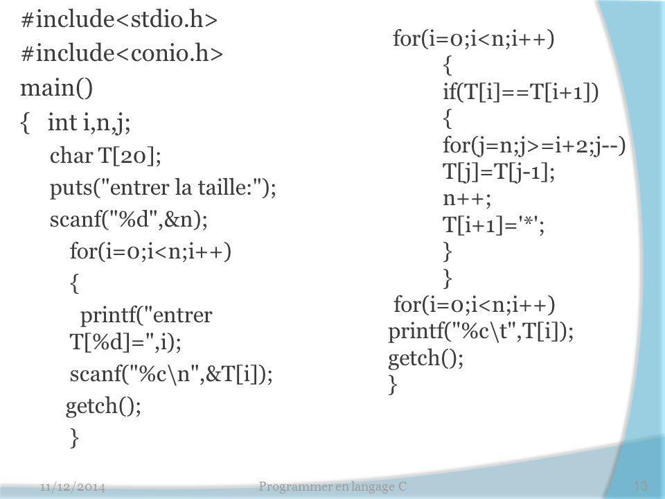#include main() { int i,n,j; char T[20]; puts( entrer la taille: ); scanf( %d ,&n); for(i=0;i<n;i++) { printf( entrer T[%d]= ,i); scanf( %c\n ,&T[i]); getch(); } 11/12/2014Programmer en langage C13 for(i=0;i<n;i++) { if(T[i]==T[i+1]) { for(j=n;j>=i+2;j--) T[j]=T[j-1]; n++; T[i+1]= * ; } for(i=0;i<n;i++) printf( %c\t ,T[i]); getch(); }