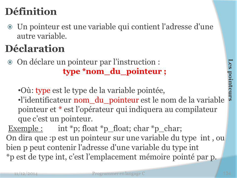 Définition  Un pointeur est une variable qui contient l'adresse d'une autre variable. 11/12/2014Programmer en langage C134 Les pointeurs Déclaration