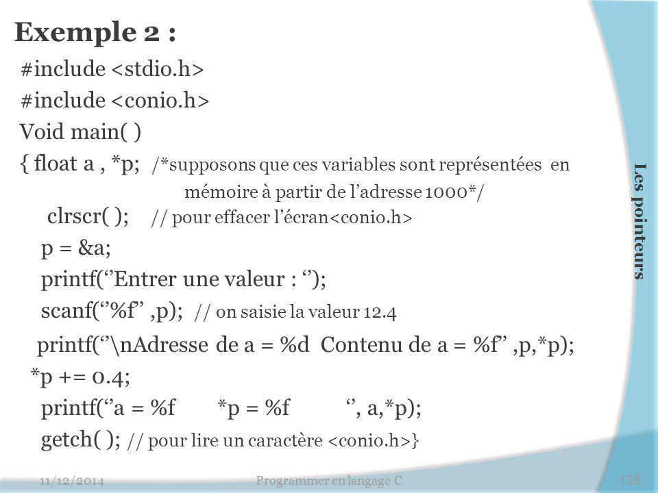 Exemple 2 : #include Void main( ) { float a, *p; /*supposons que ces variables sont représentées en mémoire à partir de l'adresse 1000*/ clrscr( ); // pour effacer l'écran p = &a; printf(''Entrer une valeur : ''); scanf(''%f'',p); // on saisie la valeur 12.4 printf(''\nAdresse de a = %d Contenu de a = %f'',p,*p); *p += 0.4; printf(''a = %f *p = %f '', a,*p); getch( ); // pour lire un caractère } 11/12/2014Programmer en langage C138 Les pointeurs