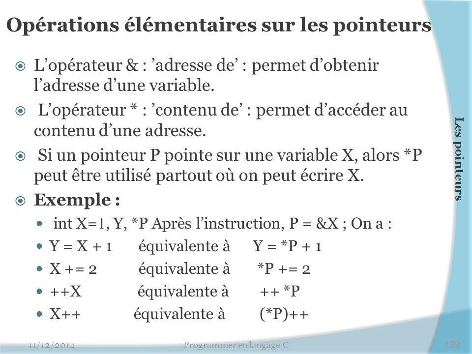 Opérations élémentaires sur les pointeurs  L'opérateur & : 'adresse de' : permet d'obtenir l'adresse d'une variable.  L'opérateur * : 'contenu de' :