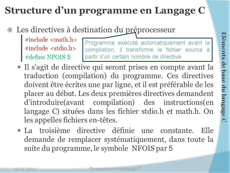 Structure d'un programme en Langage C  Les directives à destination du préprocesseur #include #define NFOIS 5 Il s'agit de directive qui seront prises en compte avant la traduction (compilation) du programme.