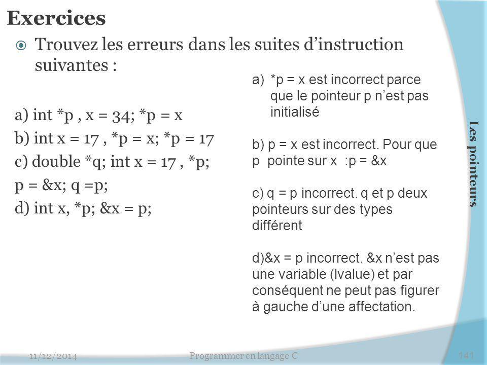 Exercices  Trouvez les erreurs dans les suites d'instruction suivantes : a) int *p, x = 34; *p = x b) int x = 17, *p = x; *p = 17 c) double *q; int x = 17, *p; p = &x; q =p; d) int x, *p; &x = p; 11/12/2014Programmer en langage C141 Les pointeurs a)*p = x est incorrect parce que le pointeur p n'est pas initialisé b) p = x est incorrect.