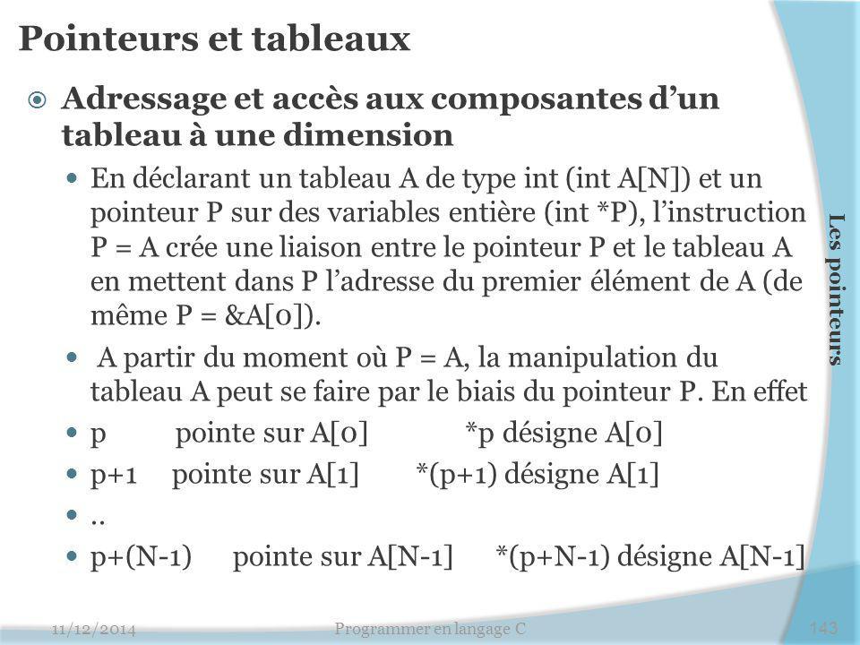 Pointeurs et tableaux  Adressage et accès aux composantes d'un tableau à une dimension En déclarant un tableau A de type int (int A[N]) et un pointeur P sur des variables entière (int *P), l'instruction P = A crée une liaison entre le pointeur P et le tableau A en mettent dans P l'adresse du premier élément de A (de même P = &A[0]).