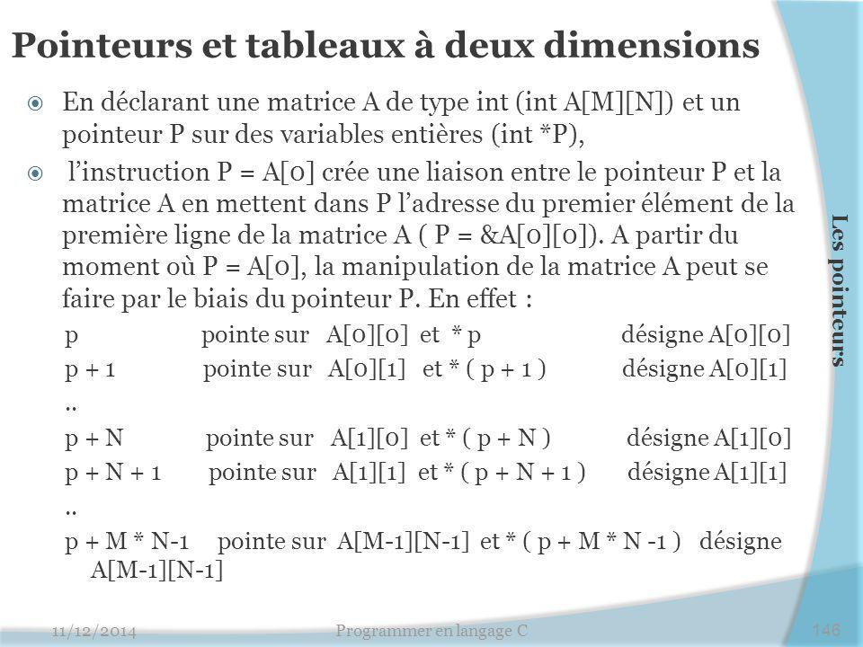 Pointeurs et tableaux à deux dimensions  En déclarant une matrice A de type int (int A[M][N]) et un pointeur P sur des variables entières (int *P),  l'instruction P = A[0] crée une liaison entre le pointeur P et la matrice A en mettent dans P l'adresse du premier élément de la première ligne de la matrice A ( P = &A[0][0]).
