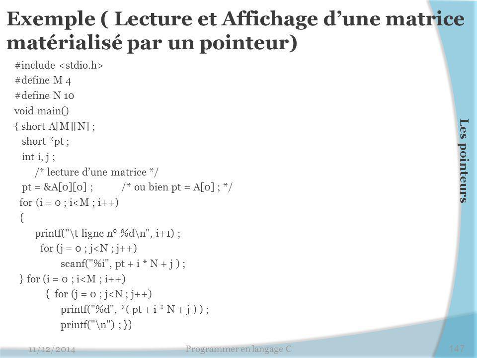 Exemple ( Lecture et Affichage d'une matrice matérialisé par un pointeur) #include #define M 4 #define N 10 void main() { short A[M][N] ; short *pt ; int i, j ; /* lecture d'une matrice */ pt = &A[0][0] ; /* ou bien pt = A[0] ; */ for (i = 0 ; i<M ; i++) { printf( \t ligne n° %d\n , i+1) ; for (j = 0 ; j<N ; j++) scanf( %i , pt + i * N + j ) ; } for (i = 0 ; i<M ; i++) { for (j = 0 ; j<N ; j++) printf( %d , *( pt + i * N + j ) ) ; printf( \n ) ; }} 11/12/2014Programmer en langage C147 Les pointeurs