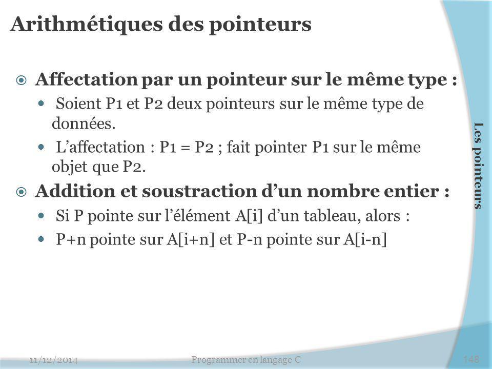 Arithmétiques des pointeurs  Affectation par un pointeur sur le même type : Soient P1 et P2 deux pointeurs sur le même type de données.