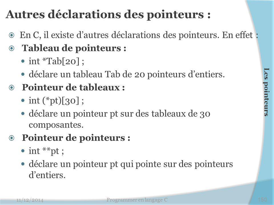 Autres déclarations des pointeurs :  En C, il existe d'autres déclarations des pointeurs. En effet :  Tableau de pointeurs : int *Tab[20] ; déclare