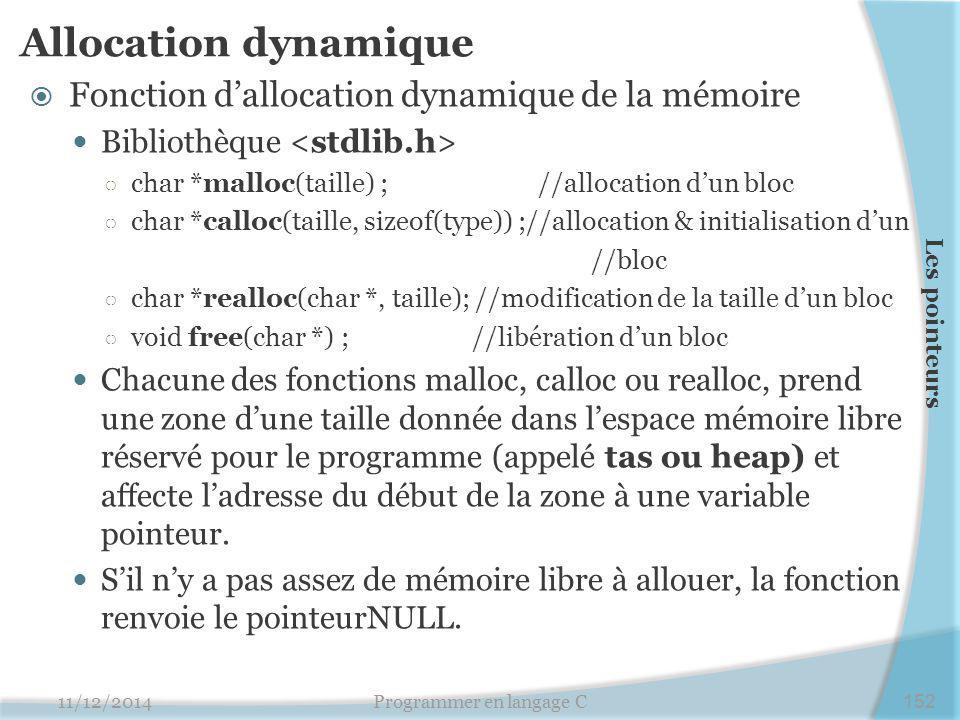 Allocation dynamique  Fonction d'allocation dynamique de la mémoire Bibliothèque ○ char *malloc(taille) ; //allocation d'un bloc ○ char *calloc(taill