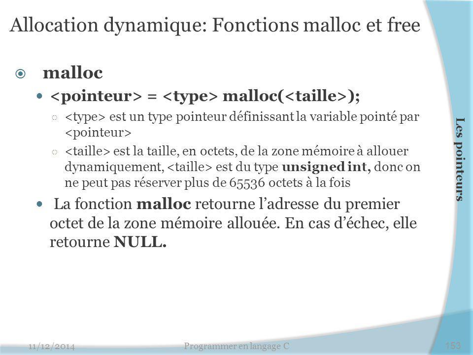 Allocation dynamique: Fonctions malloc et free  malloc = malloc( ); ○ est un type pointeur définissant la variable pointé par ○ est la taille, en octets, de la zone mémoire à allouer dynamiquement, est du type unsigned int, donc on ne peut pas réserver plus de 65536 octets à la fois La fonction malloc retourne l'adresse du premier octet de la zone mémoire allouée.