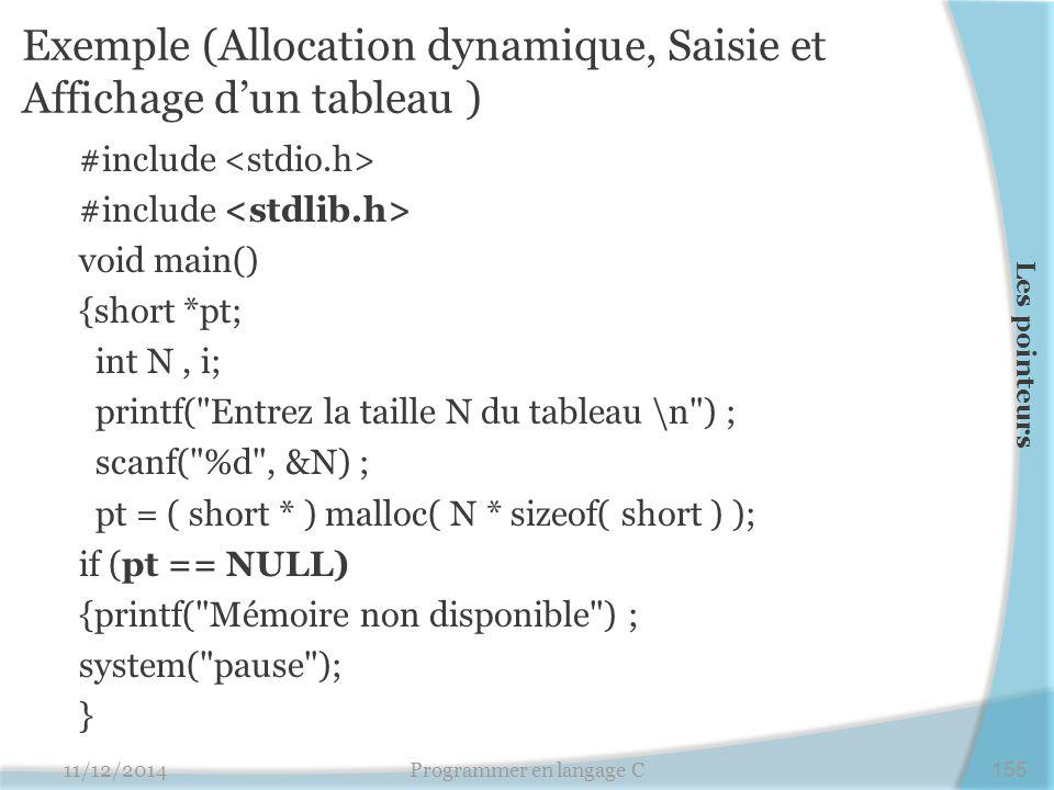 Exemple (Allocation dynamique, Saisie et Affichage d'un tableau ) #include void main() {short *pt; int N, i; printf( Entrez la taille N du tableau \n ) ; scanf( %d , &N) ; pt = ( short * ) malloc( N * sizeof( short ) ); if (pt == NULL) {printf( Mémoire non disponible ) ; system( pause ); } 11/12/2014Programmer en langage C155 Les pointeurs