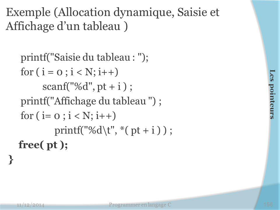 Exemple (Allocation dynamique, Saisie et Affichage d'un tableau ) printf( Saisie du tableau : ); for ( i = 0 ; i < N; i++) scanf( %d , pt + i ) ; printf( Affichage du tableau ) ; for ( i= 0 ; i < N; i++) printf( %d\t , *( pt + i ) ) ; free( pt ); } 11/12/2014Programmer en langage C156 Les pointeurs