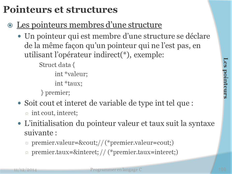 Pointeurs et structures  Les pointeurs membres d'une structure Un pointeur qui est membre d'une structure se déclare de la même façon qu'un pointeur qui ne l'est pas, en utilisant l'opérateur indirect(*), exemple: Struct data { int *valeur; int *taux; } premier; Soit cout et interet de variable de type int tel que : ○ int cout, interet; L'initialisation du pointeur valeur et taux suit la syntaxe suivante : ○ premier.valeur=&cout;// (*premier.valeur=cout;) ○ premier.taux=&interet; // (*premier.taux=interet;) 11/12/2014Programmer en langage C159 Les pointeurs