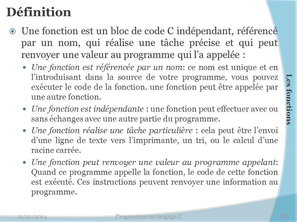 Définition  Une fonction est un bloc de code C indépendant, référencé par un nom, qui réalise une tâche précise et qui peut renvoyer une valeur au programme qui l'a appelée : Une fonction est référencée par un nom: ce nom est unique et en l'introduisant dans la source de votre programme, vous pouvez exécuter le code de la fonction.