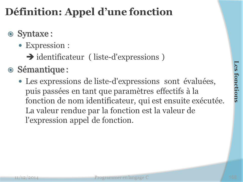 Définition: Appel d'une fonction  Syntaxe : Expression :  identificateur ( liste-d expressions )  Sémantique : Les expressions de liste-d expressions sont évaluées, puis passées en tant que paramètres effectifs à la fonction de nom identificateur, qui est ensuite exécutée.