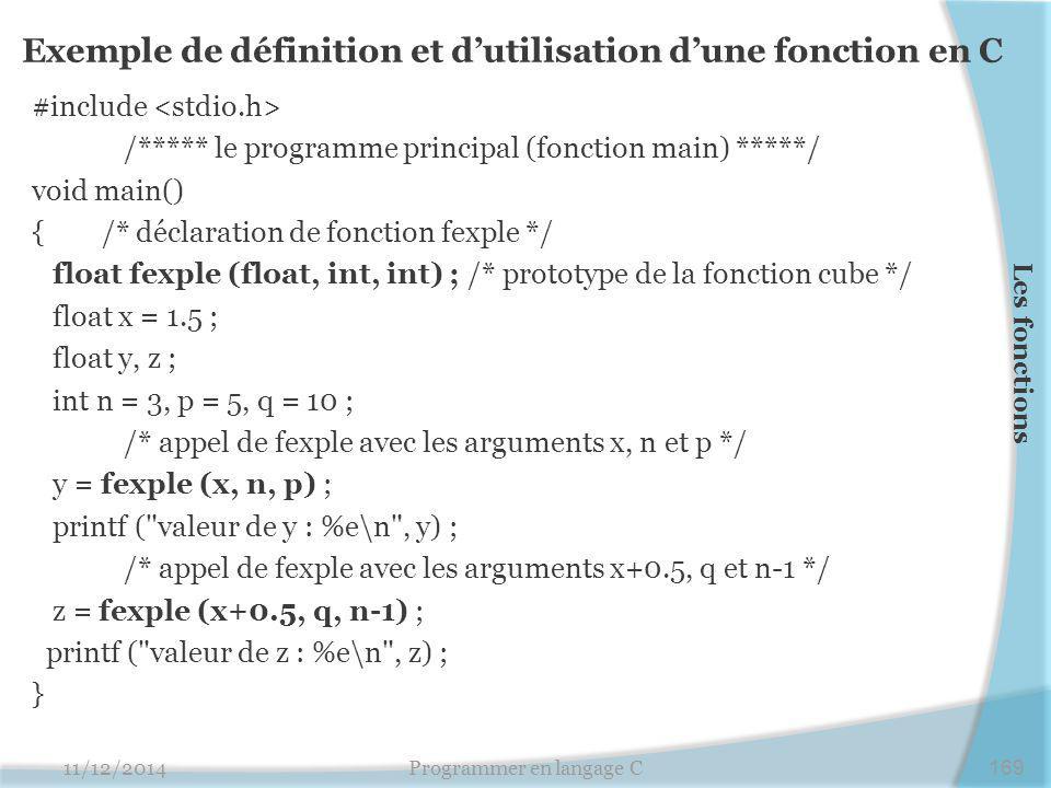 Exemple de définition et d'utilisation d'une fonction en C #include /***** le programme principal (fonction main) *****/ void main() { /* déclaration de fonction fexple */ float fexple (float, int, int) ; /* prototype de la fonction cube */ float x = 1.5 ; float y, z ; int n = 3, p = 5, q = 10 ; /* appel de fexple avec les arguments x, n et p */ y = fexple (x, n, p) ; printf ( valeur de y : %e\n , y) ; /* appel de fexple avec les arguments x+0.5, q et n-1 */ z = fexple (x+0.5, q, n-1) ; printf ( valeur de z : %e\n , z) ; } 11/12/2014Programmer en langage C169 Les fonctions