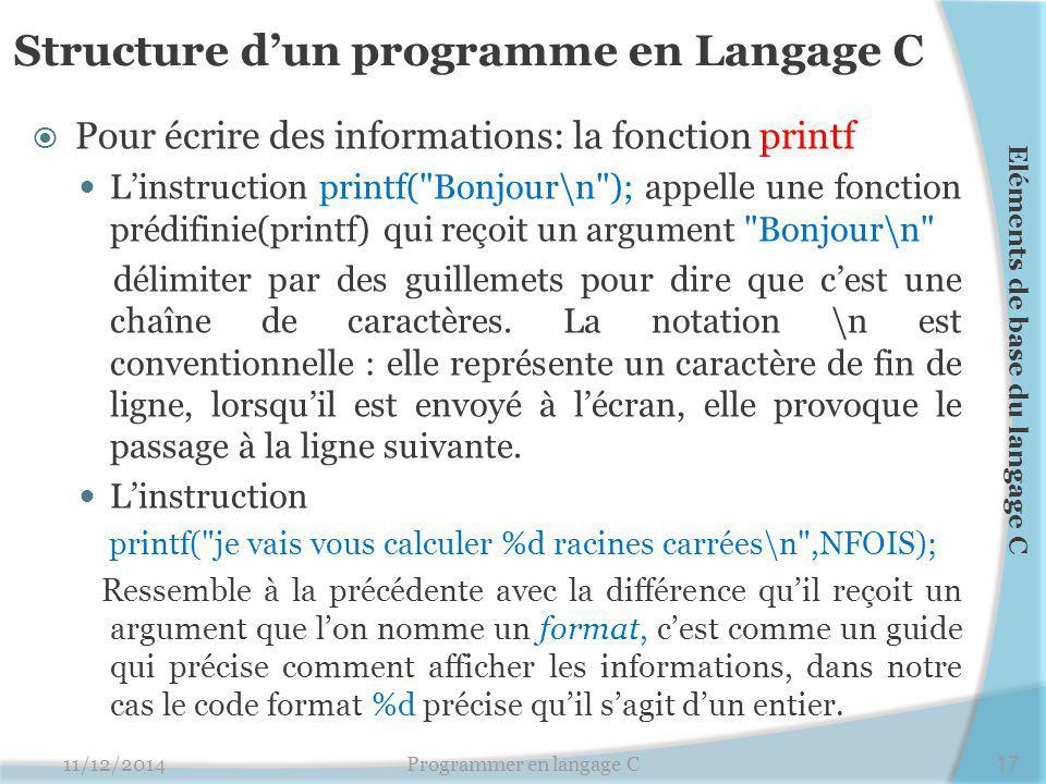 Structure d'un programme en Langage C  Pour écrire des informations: la fonction printf L'instruction printf( Bonjour\n ); appelle une fonction prédifinie(printf) qui reçoit un argument Bonjour\n délimiter par des guillemets pour dire que c'est une chaîne de caractères.