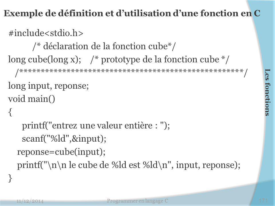 Exemple de définition et d'utilisation d'une fonction en C #include /* déclaration de la fonction cube*/ long cube(long x); /* prototype de la fonction cube */ /****************************************************/ long input, reponse; void main() { printf( entrez une valeur entière : ); scanf( %ld ,&input); reponse=cube(input); printf( \n\n le cube de %ld est %ld\n , input, reponse); } 11/12/2014Programmer en langage C171 Les fonctions