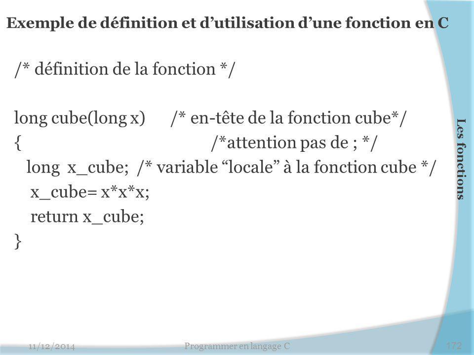 /* définition de la fonction */ long cube(long x) /* en-tête de la fonction cube*/ { /*attention pas de ; */ long x_cube; /* variable locale à la fonction cube */ x_cube= x*x*x; return x_cube; } 11/12/2014Programmer en langage C172 Les fonctions Exemple de définition et d'utilisation d'une fonction en C