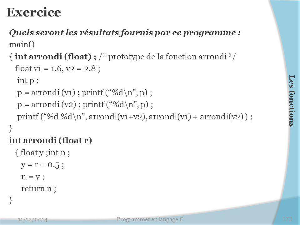 Exercice Quels seront les résultats fournis par ce programme : main() { int arrondi (float) ; /* prototype de la fonction arrondi */ float v1 = 1.6, v2 = 2.8 ; int p ; p = arrondi (v1) ; printf ( %d\n , p) ; p = arrondi (v2) ; printf ( %d\n , p) ; printf ( %d %d\n , arrondi(v1+v2), arrondi(v1) + arrondi(v2) ) ; } int arrondi (float r) { float y ;int n ; y = r + 0.5 ; n = y ; return n ; } 11/12/2014Programmer en langage C173 Les fonctions