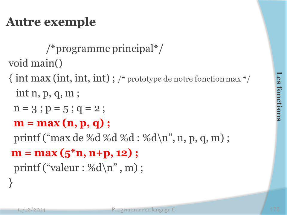 Autre exemple /*programme principal*/ void main() { int max (int, int, int) ; /* prototype de notre fonction max */ int n, p, q, m ; n = 3 ; p = 5 ; q = 2 ; m = max (n, p, q) ; printf ( max de %d %d %d : %d\n , n, p, q, m) ; m = max (5*n, n+p, 12) ; printf ( valeur : %d\n , m) ; } 11/12/2014Programmer en langage C175 Les fonctions