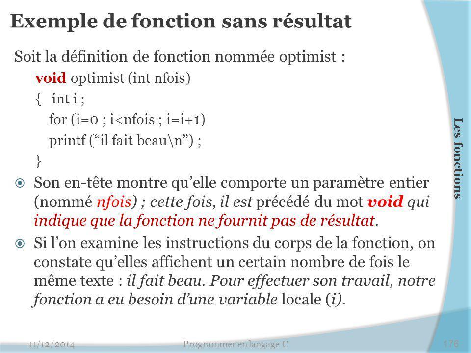Exemple de fonction sans résultat Soit la définition de fonction nommée optimist : void optimist (int nfois) { int i ; for (i=0 ; i<nfois ; i=i+1) printf ( il fait beau\n ) ; }  Son en-tête montre qu'elle comporte un paramètre entier (nommé nfois) ; cette fois, il est précédé du mot void qui indique que la fonction ne fournit pas de résultat.