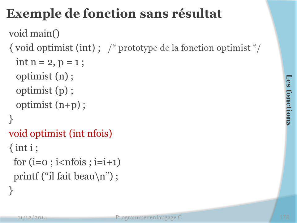 Exemple de fonction sans résultat void main() { void optimist (int) ; /* prototype de la fonction optimist */ int n = 2, p = 1 ; optimist (n) ; optimist (p) ; optimist (n+p) ; } void optimist (int nfois) { int i ; for (i=0 ; i<nfois ; i=i+1) printf ( il fait beau\n ) ; } 11/12/2014Programmer en langage C178 Les fonctions