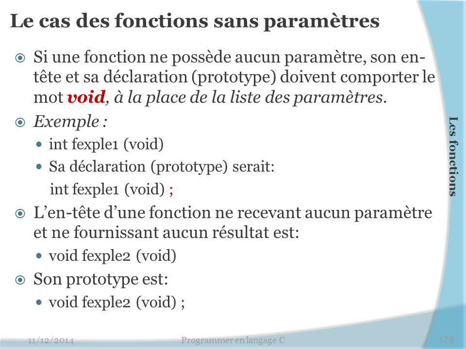 Le cas des fonctions sans paramètres  Si une fonction ne possède aucun paramètre, son en- tête et sa déclaration (prototype) doivent comporter le mot void, à la place de la liste des paramètres.