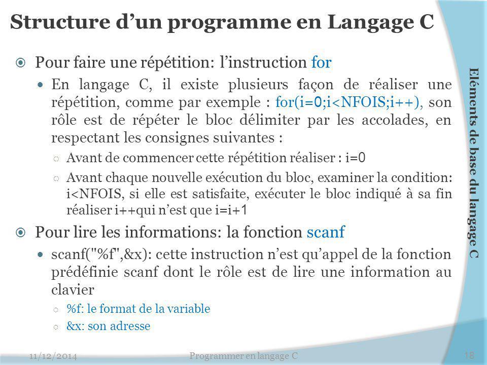Structure d'un programme en Langage C  Pour faire une répétition: l'instruction for En langage C, il existe plusieurs façon de réaliser une répétition, comme par exemple : for(i= 0 ;i<NFOIS;i++), son rôle est de répéter le bloc délimiter par les accolades, en respectant les consignes suivantes : ○ Avant de commencer cette répétition réaliser : i= 0 ○ Avant chaque nouvelle exécution du bloc, examiner la condition: i<NFOIS, si elle est satisfaite, exécuter le bloc indiqué à sa fin réaliser i++qui n'est que i=i+ 1  Pour lire les informations: la fonction scanf scanf( %f ,&x): cette instruction n'est qu'appel de la fonction prédéfinie scanf dont le rôle est de lire une information au clavier ○ %f: le format de la variable ○ &x: son adresse 11/12/2014Programmer en langage C18 Eléments de base du langage C