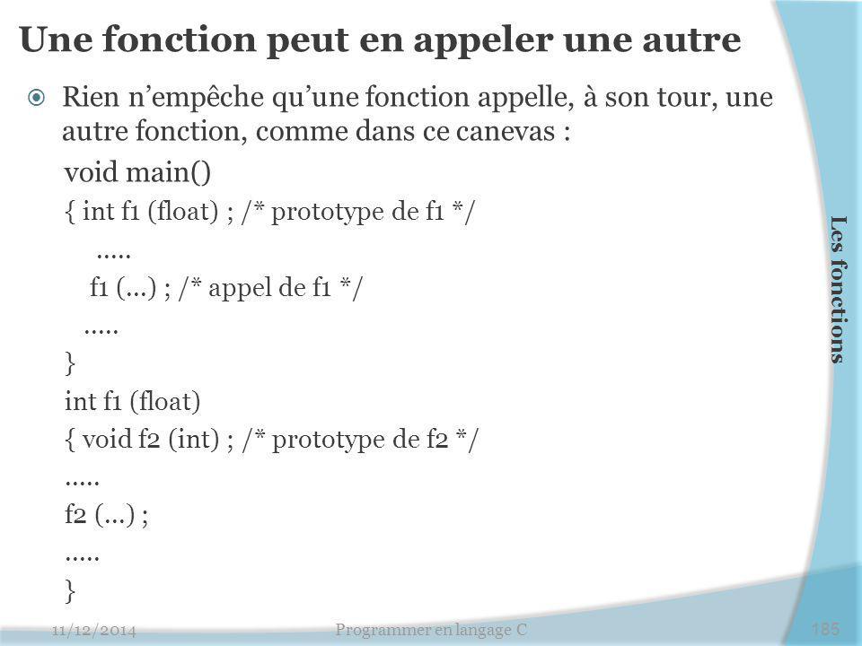 Une fonction peut en appeler une autre  Rien n'empêche qu'une fonction appelle, à son tour, une autre fonction, comme dans ce canevas : void main() { int f1 (float) ; /* prototype de f1 */.....