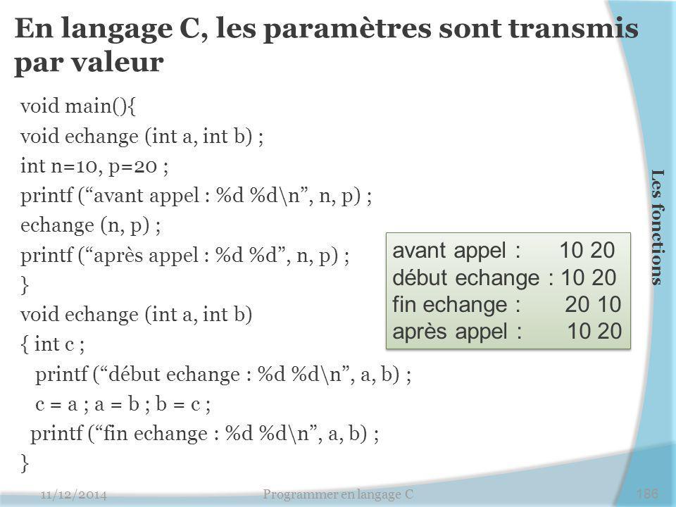 En langage C, les paramètres sont transmis par valeur void main(){ void echange (int a, int b) ; int n=10, p=20 ; printf ( avant appel : %d %d\n , n, p) ; echange (n, p) ; printf ( après appel : %d %d , n, p) ; } void echange (int a, int b) { int c ; printf ( début echange : %d %d\n , a, b) ; c = a ; a = b ; b = c ; printf ( fin echange : %d %d\n , a, b) ; } 11/12/2014Programmer en langage C186 Les fonctions avant appel : 10 20 début echange : 10 20 fin echange : 20 10 après appel : 10 20 avant appel : 10 20 début echange : 10 20 fin echange : 20 10 après appel : 10 20
