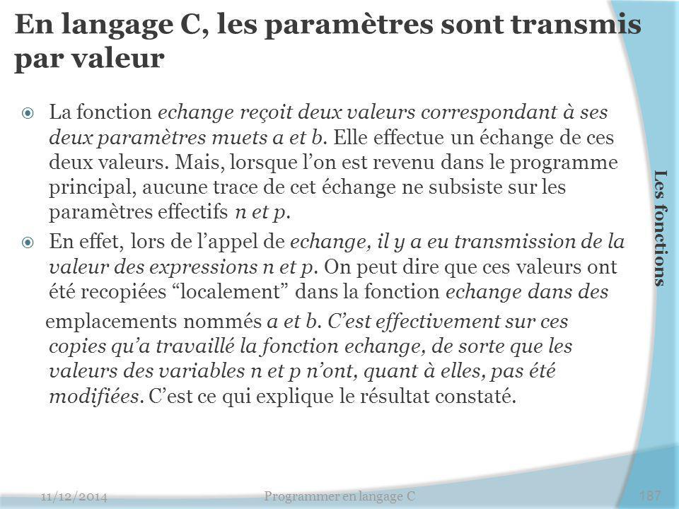 En langage C, les paramètres sont transmis par valeur  La fonction echange reçoit deux valeurs correspondant à ses deux paramètres muets a et b.