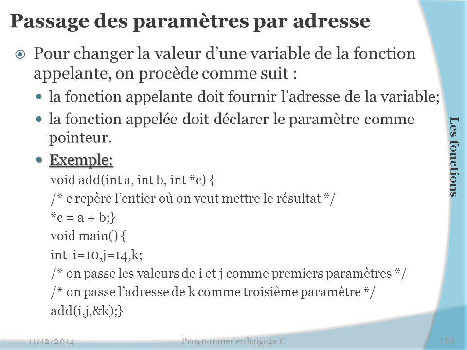 Passage des paramètres par adresse  Pour changer la valeur d'une variable de la fonction appelante, on procède comme suit : la fonction appelante doit fournir l'adresse de la variable; la fonction appelée doit déclarer le paramètre comme pointeur.