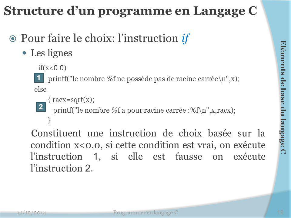 Structure d'un programme en Langage C  Pour faire le choix: l'instruction if Les lignes if(x< 0.0 ) printf( le nombre %f ne possède pas de racine carrée\n ,x); else { racx=sqrt(x); printf( le nombre %f a pour racine carrée :%f\n ,x,racx); } Constituent une instruction de choix basée sur la condition x<0.0, si cette condition est vrai, on exécute l'instruction 1, si elle est fausse on exécute l'instruction 2.