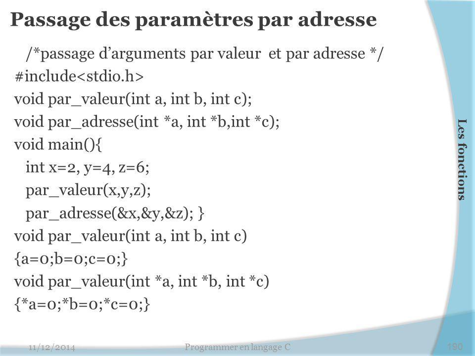Passage des paramètres par adresse /*passage d'arguments par valeur et par adresse */ #include void par_valeur(int a, int b, int c); void par_adresse(int *a, int *b,int *c); void main(){ int x=2, y=4, z=6; par_valeur(x,y,z); par_adresse(&x,&y,&z); } void par_valeur(int a, int b, int c) {a=0;b=0;c=0;} void par_valeur(int *a, int *b, int *c) {*a=0;*b=0;*c=0;} 11/12/2014Programmer en langage C190 Les fonctions