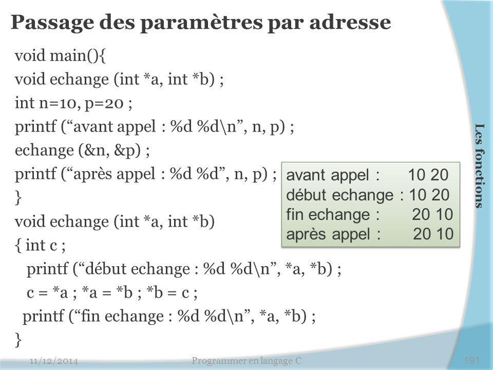 Passage des paramètres par adresse void main(){ void echange (int *a, int *b) ; int n=10, p=20 ; printf ( avant appel : %d %d\n , n, p) ; echange (&n, &p) ; printf ( après appel : %d %d , n, p) ; } void echange (int *a, int *b) { int c ; printf ( début echange : %d %d\n , *a, *b) ; c = *a ; *a = *b ; *b = c ; printf ( fin echange : %d %d\n , *a, *b) ; } 11/12/2014Programmer en langage C191 Les fonctions avant appel : 10 20 début echange : 10 20 fin echange : 20 10 après appel : 20 10 avant appel : 10 20 début echange : 10 20 fin echange : 20 10 après appel : 20 10