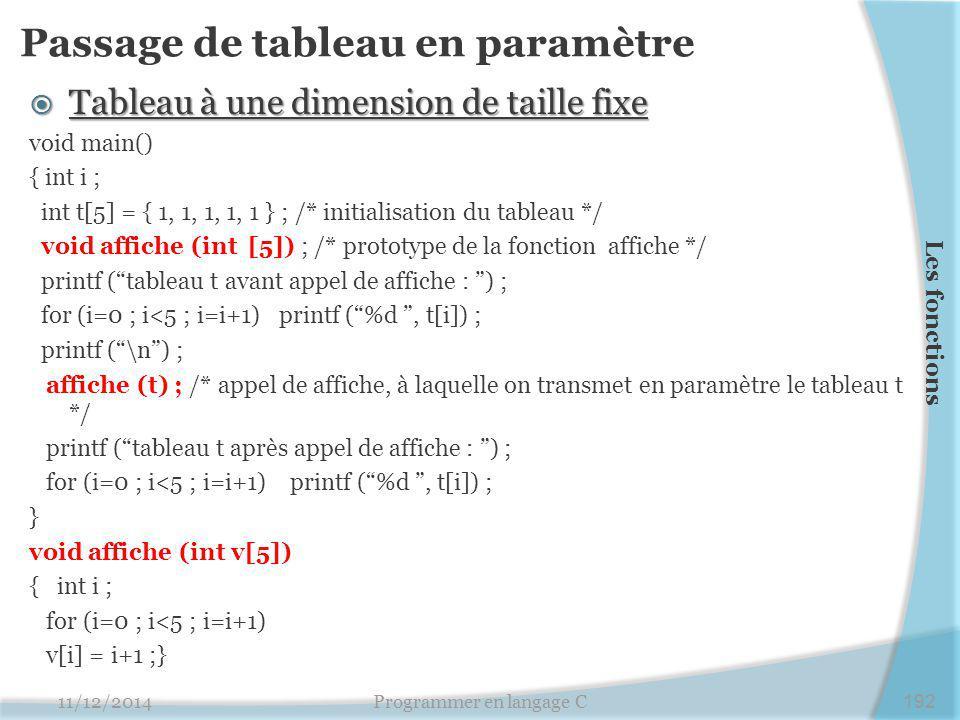 Passage de tableau en paramètre  Tableau à une dimension de taille fixe void main() { int i ; int t[5] = { 1, 1, 1, 1, 1 } ; /* initialisation du tableau */ void affiche (int [5]) ; /* prototype de la fonction affiche */ printf ( tableau t avant appel de affiche : ) ; for (i=0 ; i<5 ; i=i+1) printf ( %d , t[i]) ; printf ( \n ) ; affiche (t) ; /* appel de affiche, à laquelle on transmet en paramètre le tableau t */ printf ( tableau t après appel de affiche : ) ; for (i=0 ; i<5 ; i=i+1) printf ( %d , t[i]) ; } void affiche (int v[5]) { int i ; for (i=0 ; i<5 ; i=i+1) v[i] = i+1 ;} 11/12/2014Programmer en langage C192 Les fonctions