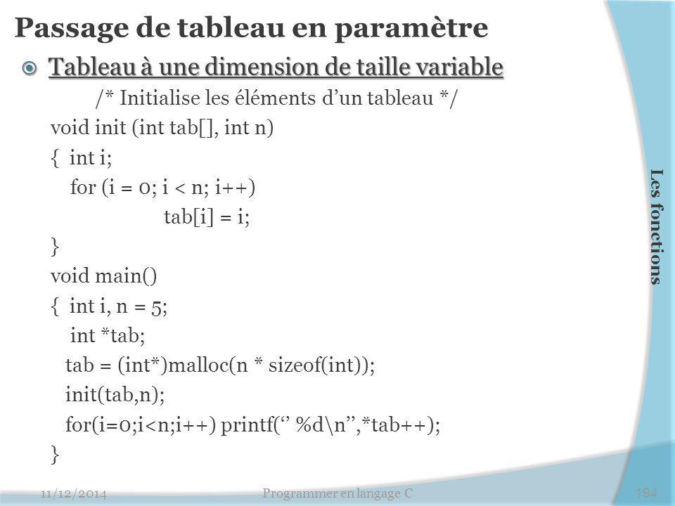 Passage de tableau en paramètre  Tableau à une dimension de taille variable /* Initialise les éléments d'un tableau */ void init (int tab[], int n) { int i; for (i = 0; i < n; i++) tab[i] = i; } void main() { int i, n = 5; int *tab; tab = (int*)malloc(n * sizeof(int)); init(tab,n); for(i=0;i<n;i++) printf('' %d\n'',*tab++); } 11/12/2014Programmer en langage C194 Les fonctions
