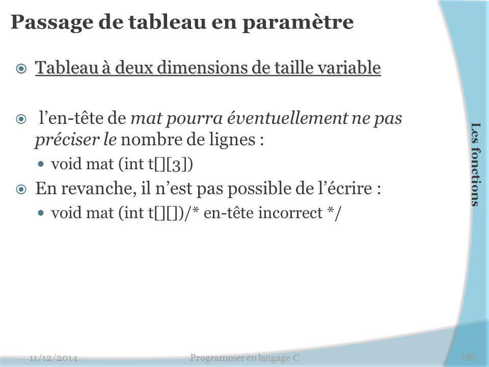 Passage de tableau en paramètre  Tableau à deux dimensions de taille variable  l'en-tête de mat pourra éventuellement ne pas préciser le nombre de lignes : void mat (int t[][3])  En revanche, il n'est pas possible de l'écrire : void mat (int t[][])/* en-tête incorrect */ 11/12/2014Programmer en langage C196 Les fonctions