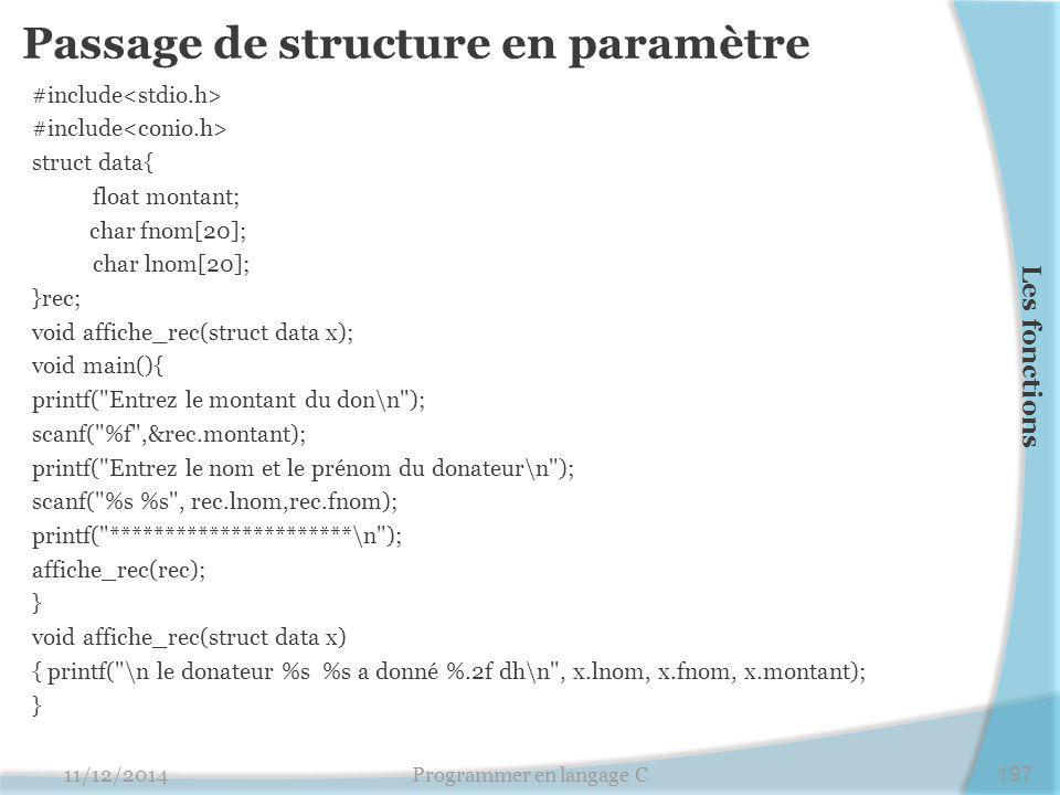 Passage de structure en paramètre #include struct data{ float montant; char fnom[20]; char lnom[20]; }rec; void affiche_rec(struct data x); void main(){ printf( Entrez le montant du don\n ); scanf( %f ,&rec.montant); printf( Entrez le nom et le prénom du donateur\n ); scanf( %s %s , rec.lnom,rec.fnom); printf( **********************\n ); affiche_rec(rec); } void affiche_rec(struct data x) { printf( \n le donateur %s %s a donné %.2f dh\n , x.lnom, x.fnom, x.montant); } 11/12/2014Programmer en langage C197 Les fonctions