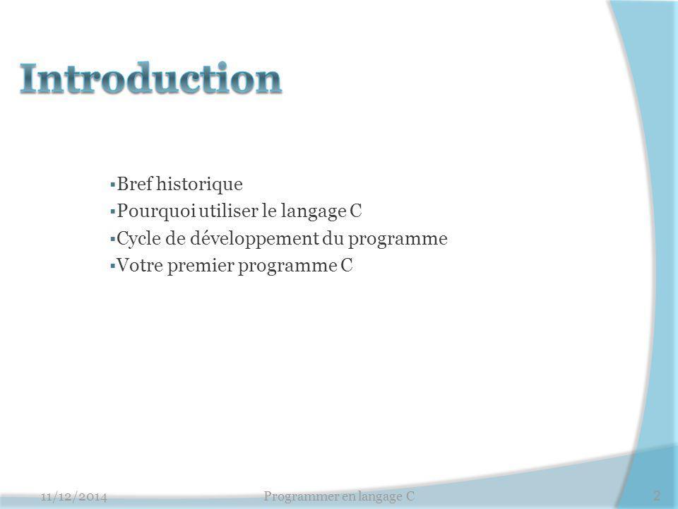  Bref historique  Pourquoi utiliser le langage C  Cycle de développement du programme  Votre premier programme C 11/12/2014Programmer en langage C