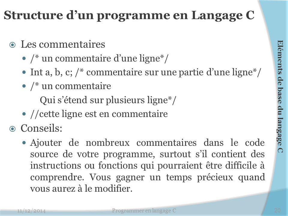 Structure d'un programme en Langage C  Les commentaires /* un commentaire d'une ligne*/ Int a, b, c; /* commentaire sur une partie d'une ligne*/ /* u